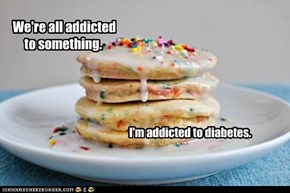 We're all addicted to something.