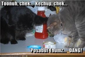 Toonuh, chek...  Kechup, chek...  'Posabul Thumz...   DANG!