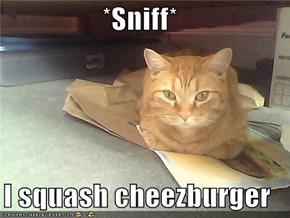 *Sniff*  I squash cheezburger