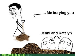 What are you doing? I'm burying you!