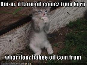 Um-m, if korn oil comez frum korn      whar doez babee oil com frum