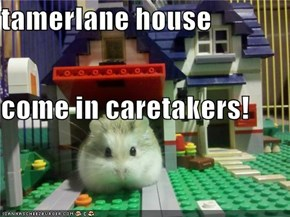 tamerlane house come in caretakers!