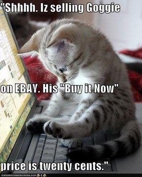 """Shhhh. Iz selling Goggie on EBAY. His ""Buy it Now"" price is twenty cents."""