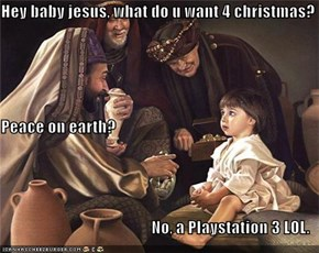 Hey baby jesus, what do u want 4 christmas? Peace on earth? No, a Playstation 3 LOL.