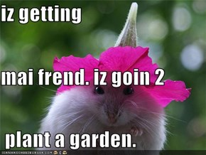 iz getting mai frend. iz goin 2  plant a garden.