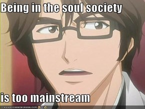 Being in the soul society   is too mainstream