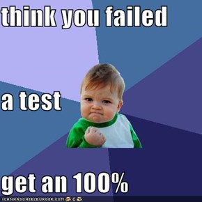 think you failed  a test get an 100%