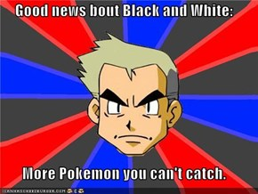 Good news bout Black and White:  More Pokemon you can't catch.