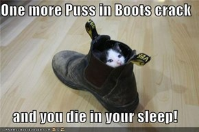 One more Puss in Boots crack  and you die in your sleep!