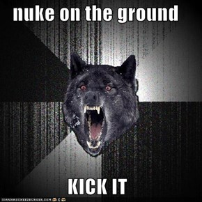 nuke on the ground  KICK IT