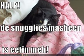 HALP!  de snugglies masheen  is eetin meh!