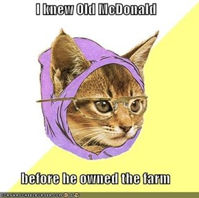 I knew Old McDonald  before he owned the farm
