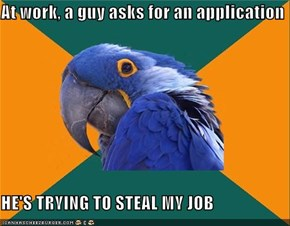 At work, a guy asks for an application  HE'S TRYING TO STEAL MY JOB