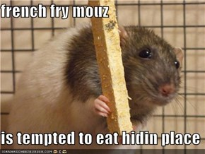 french fry mouz  is tempted to eat hidin place