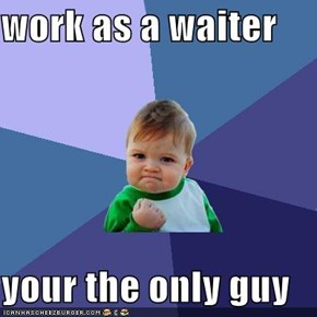 work as a waiter  your the only guy