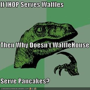 If IHOP Serves Waffles  Then Why Doesn't WaffleHouse Serve Pancakes?