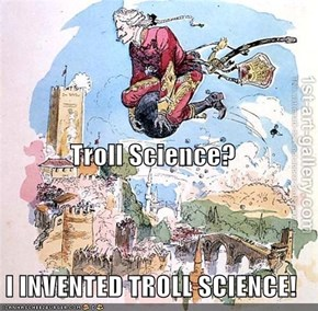 Troll Science? I INVENTED TROLL SCIENCE!