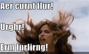 Aer curnt flur! Urghr! Erm furlirng!
