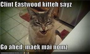 Clint Eastwood kitteh sayz  Go ahed, maek mai nomz