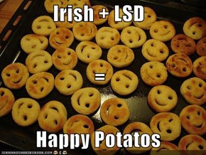 Irish + LSD = Happy Potatos