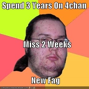 Spend 3 Years On 4chan               Miss 2 Weeks                    New Fag