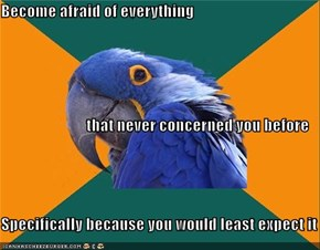 Become afraid of everything that never concerned you before Specifically because you would least expect it