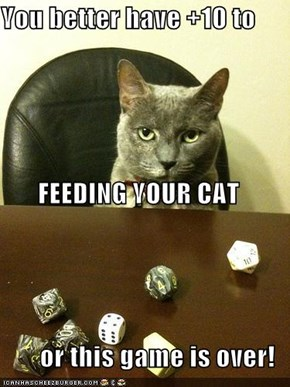 You better have +10 to  FEEDING YOUR CAT or this game is over!
