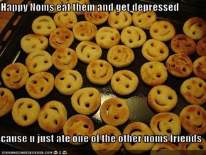 Happy Noms eat them and get depressed  cause u just ate one of the other noms friends