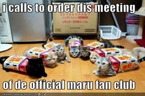 i calls to order dis meeting  of de official maru fan club