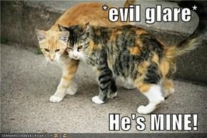 *evil glare*  He's MINE!