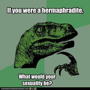 If you were a hermaphradite,