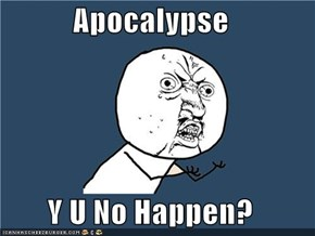 Apocalypse  Y U No Happen?