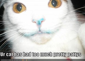 Ur cat has had too much pretty pattys