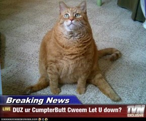 Breaking News - DUZ ur CumpterButt Cweem Let U down?