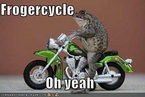 Frogercycle  Oh yeah