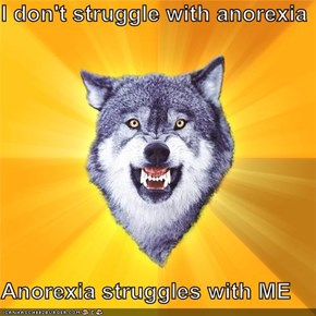 I don't struggle with anorexia  Anorexia struggles with ME