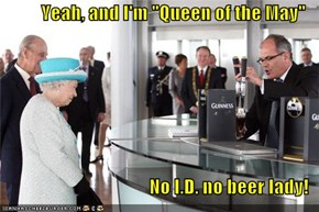 "Yeah, and I'm ""Queen of the May""  No I.D. no beer lady!"