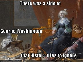There was a side of  George Washington that History tries to ignore...