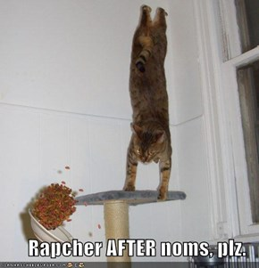 Rapcher AFTER noms, plz.