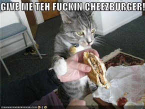 GIVE ME TEH FUCKIN CHEEZBURGER!