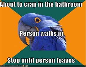 About to crap in the bathroom Person walks in Stop until person leaves