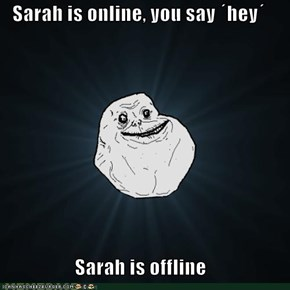 Sarah is online, you say ´hey´  Sarah is offline