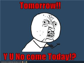 Tomorrow!!  Y U No come Today!?