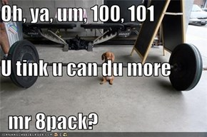 Oh, ya, um, 100, 101 U tink u can du more   mr 8pack?