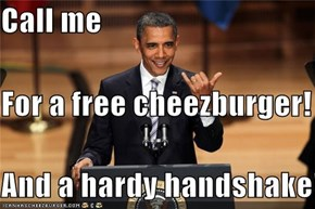 Call me For a free cheezburger! And a hardy handshake!