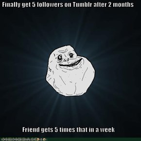 Finally get 5 followers on Tumblr after 2 months  Friend gets 5 times that in a week