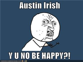 Austin Irish  Y U NO BE HAPPY?!