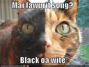 Mai fawurit song?  Black oa wite