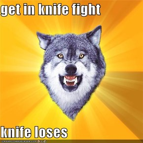 get in knife fight  knife loses