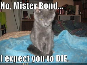 No, Mister Bond...  I expect you to DIE.